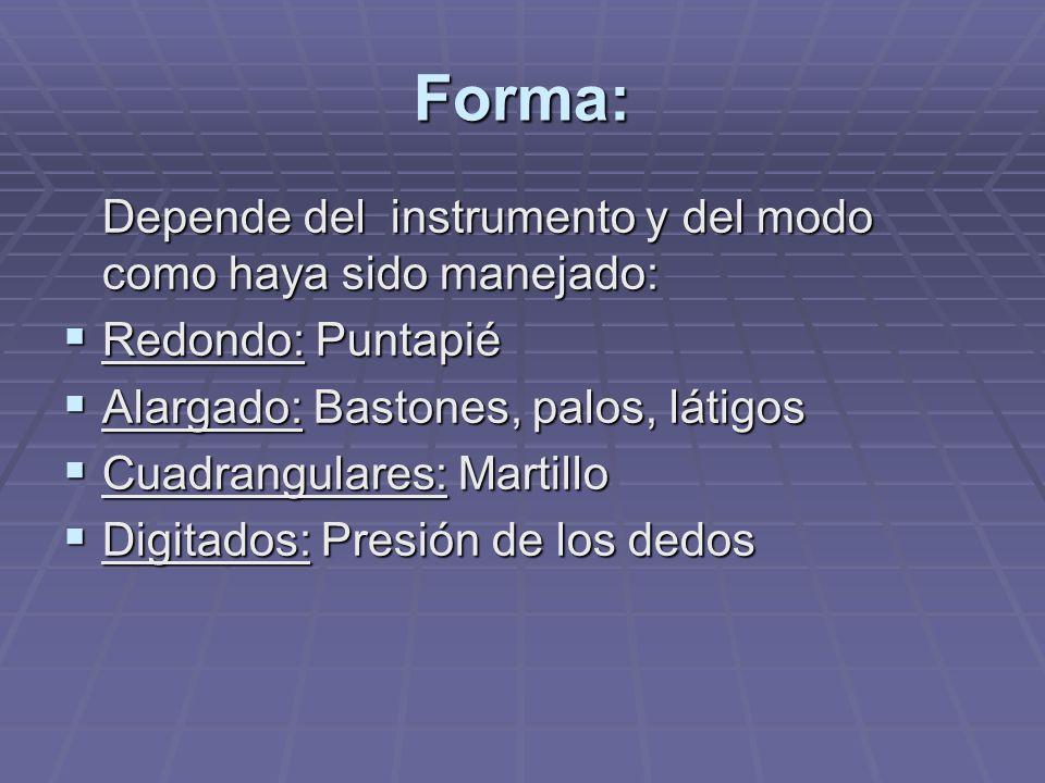 Forma: Depende del instrumento y del modo como haya sido manejado: Redondo: Puntapié Redondo: Puntapié Alargado: Bastones, palos, látigos Alargado: Bastones, palos, látigos Cuadrangulares: Martillo Cuadrangulares: Martillo Digitados: Presión de los dedos Digitados: Presión de los dedos