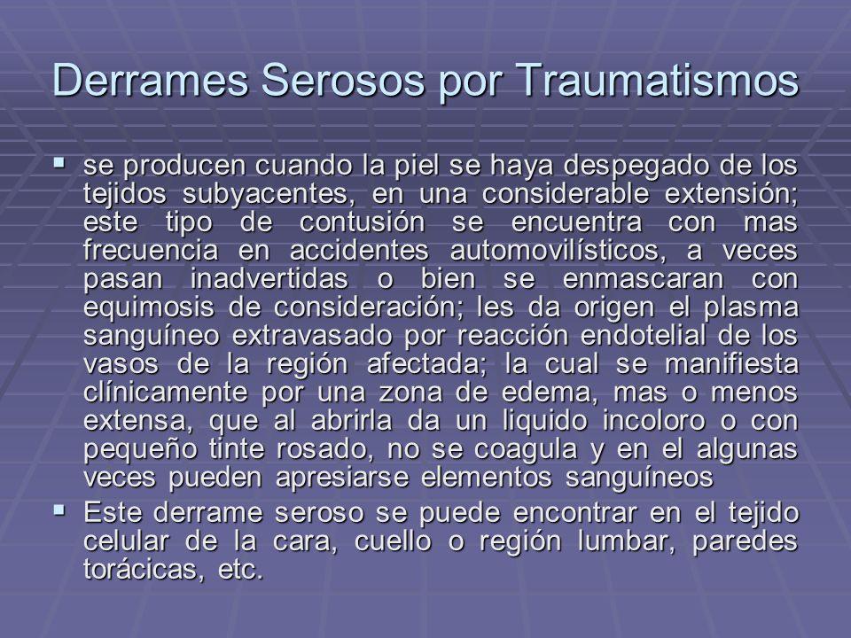 Derrames Serosos por Traumatismos se producen cuando la piel se haya despegado de los tejidos subyacentes, en una considerable extensión; este tipo de