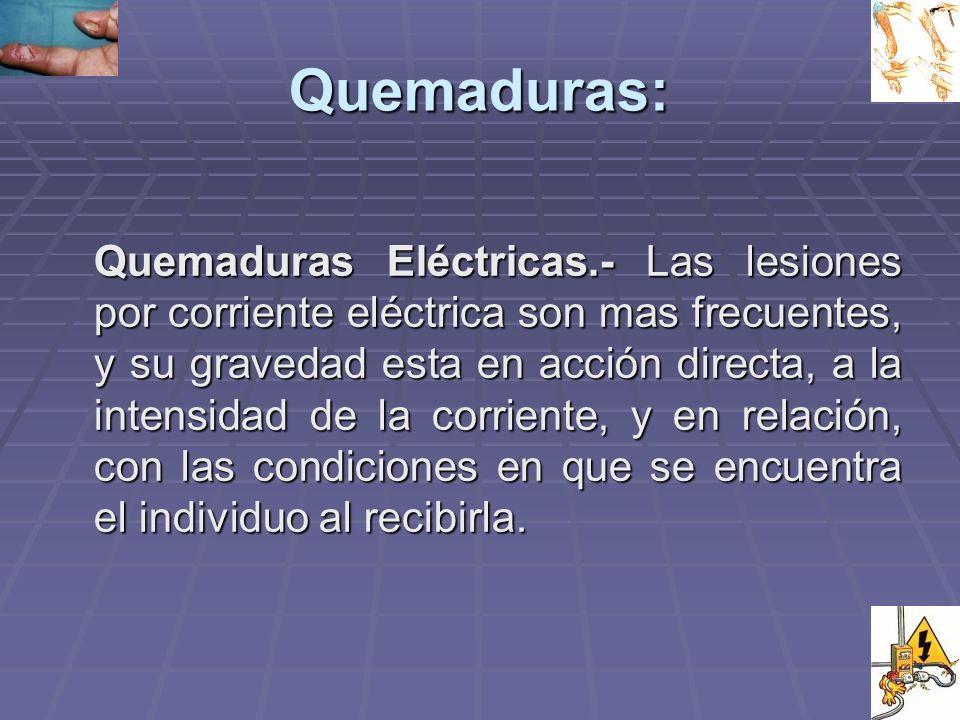 Quemaduras: Quemaduras Eléctricas.- Las lesiones por corriente eléctrica son mas frecuentes, y su gravedad esta en acción directa, a la intensidad de la corriente, y en relación, con las condiciones en que se encuentra el individuo al recibirla.