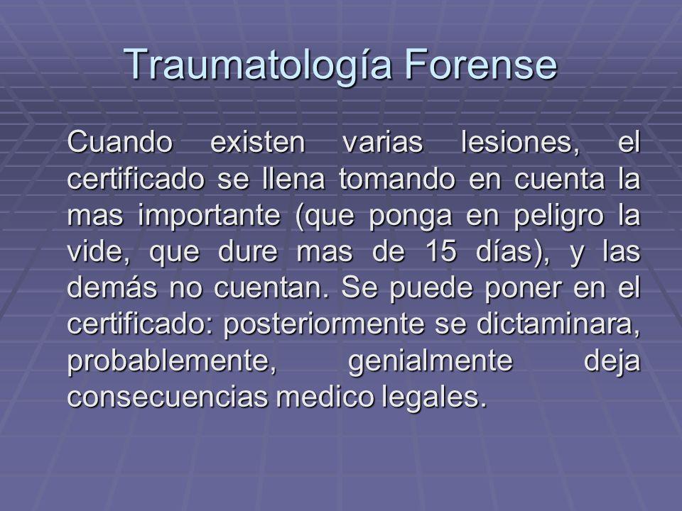 Traumatología Forense Cuando existen varias lesiones, el certificado se llena tomando en cuenta la mas importante (que ponga en peligro la vide, que dure mas de 15 días), y las demás no cuentan.