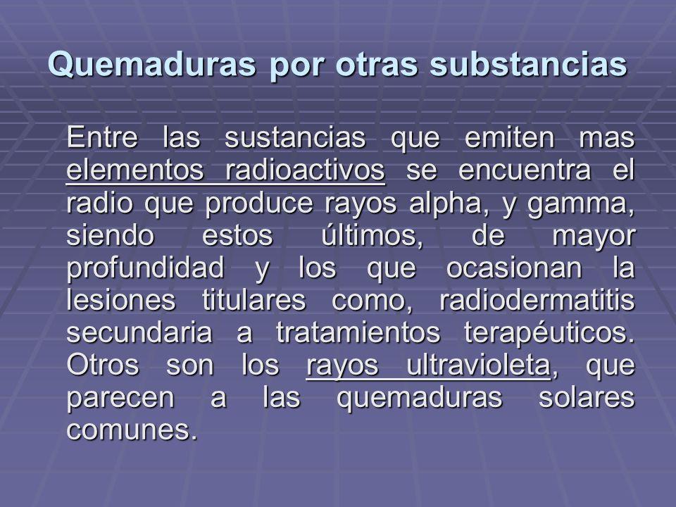 Quemaduras por otras substancias Entre las sustancias que emiten mas elementos radioactivos se encuentra el radio que produce rayos alpha, y gamma, siendo estos últimos, de mayor profundidad y los que ocasionan la lesiones titulares como, radiodermatitis secundaria a tratamientos terapéuticos.