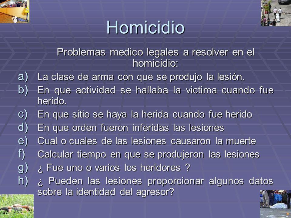Homicidio Problemas medico legales a resolver en el homicidio: a) La clase de arma con que se produjo la lesión. b) En que actividad se hallaba la vic