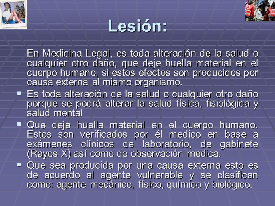 Lesión: En Medicina Legal, es toda alteración de la salud o cualquier otro daño, que deje huella material en el cuerpo humano, si estos efectos son producidos por causa externa al mismo organismo.