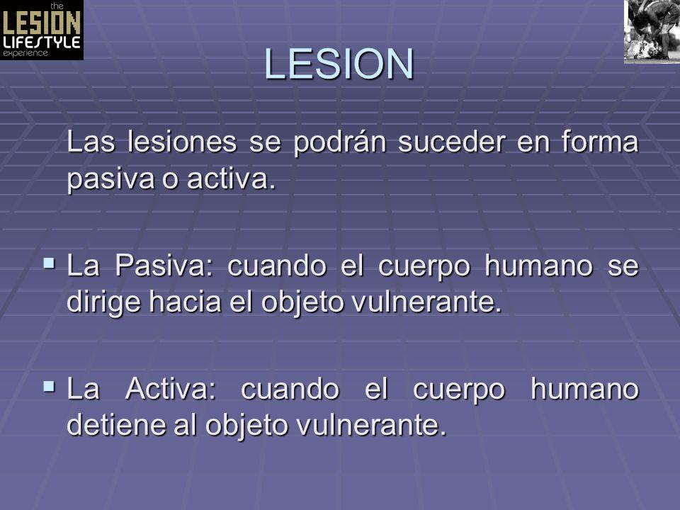 LESION Las lesiones se podrán suceder en forma pasiva o activa. La Pasiva: cuando el cuerpo humano se dirige hacia el objeto vulnerante. La Pasiva: cu