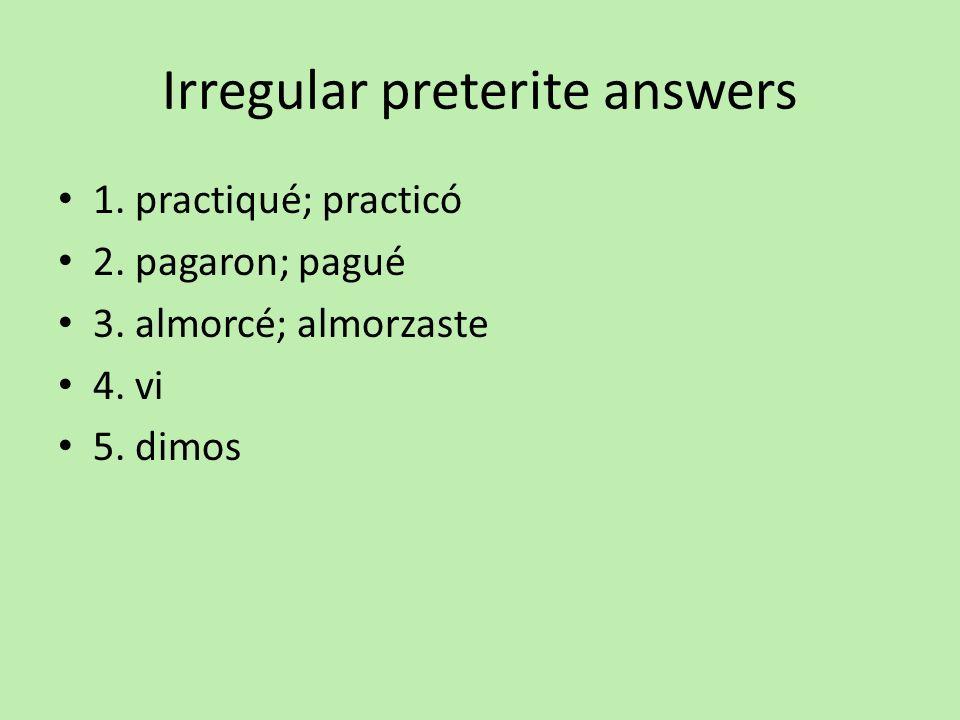 Irregular preterite answers 1. practiqué; practicó 2. pagaron; pagué 3. almorcé; almorzaste 4. vi 5. dimos