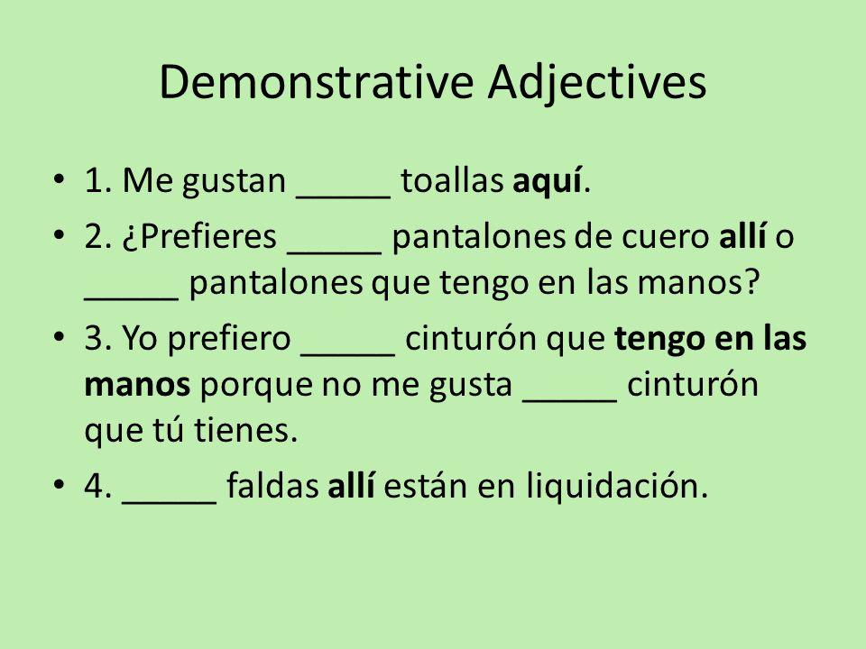 Demonstrative Adjectives 1. Me gustan _____ toallas aquí. 2. ¿Prefieres _____ pantalones de cuero allí o _____ pantalones que tengo en las manos? 3. Y