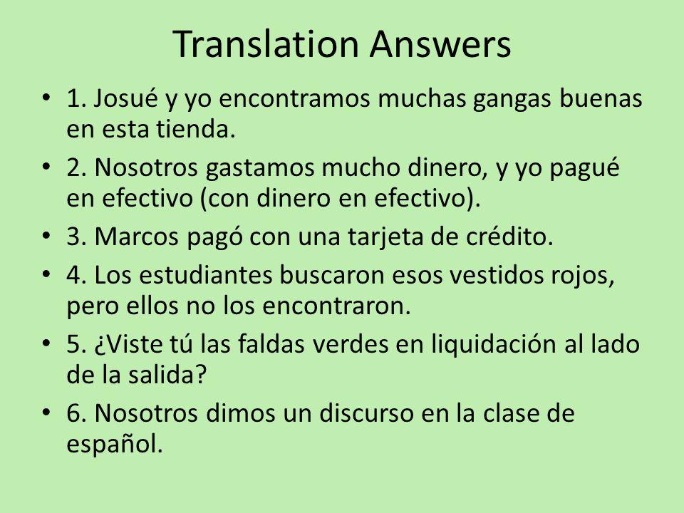 Translation Answers 1. Josué y yo encontramos muchas gangas buenas en esta tienda. 2. Nosotros gastamos mucho dinero, y yo pagué en efectivo (con dine