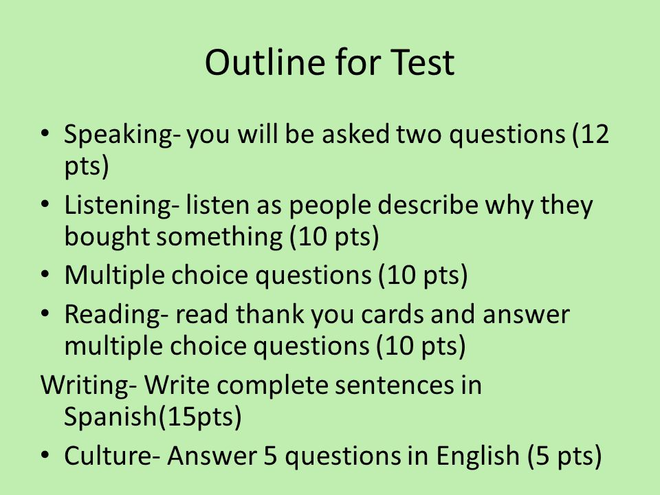 Outline for Test Speaking- you will be asked two questions (12 pts) Listening- listen as people describe why they bought something (10 pts) Multiple c