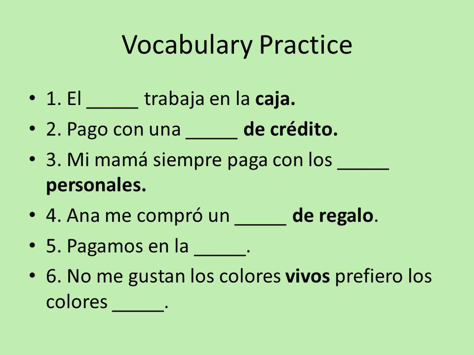 Vocabulary Practice 1. El _____ trabaja en la caja. 2. Pago con una _____ de crédito. 3. Mi mamá siempre paga con los _____ personales. 4. Ana me comp