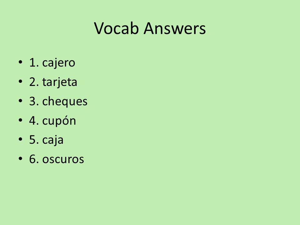Vocab Answers 1. cajero 2. tarjeta 3. cheques 4. cupón 5. caja 6. oscuros