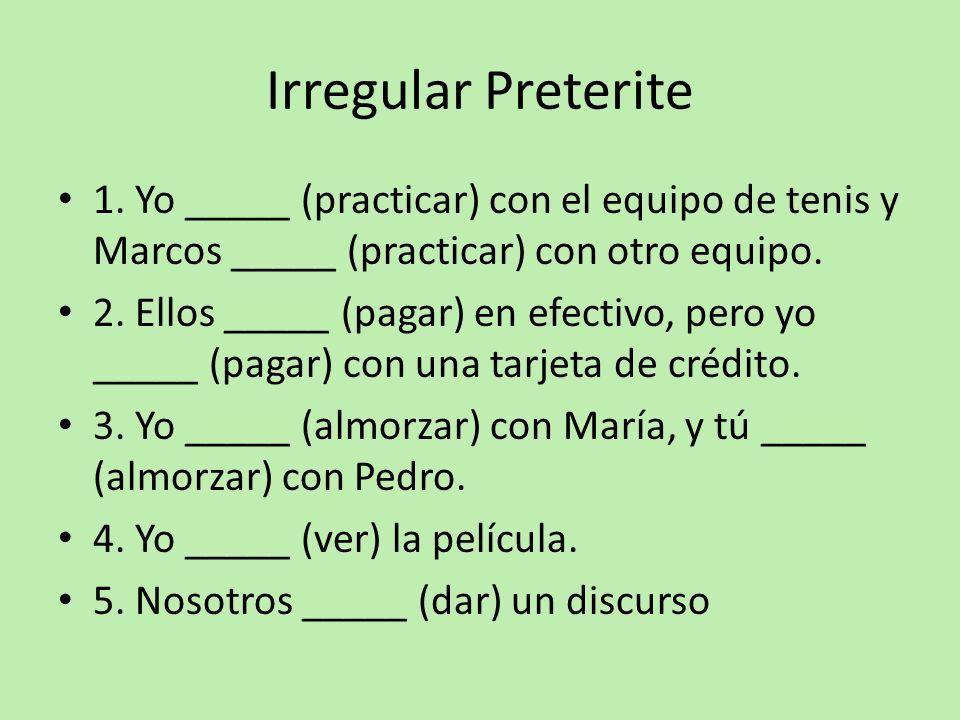 Irregular Preterite 1. Yo _____ (practicar) con el equipo de tenis y Marcos _____ (practicar) con otro equipo. 2. Ellos _____ (pagar) en efectivo, per