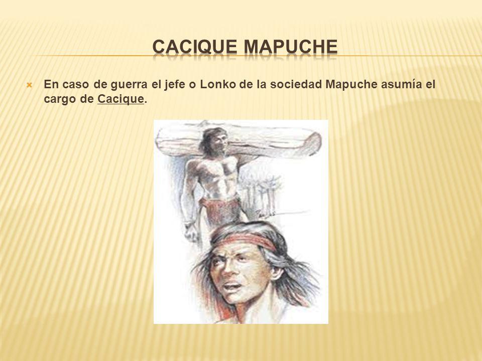 En caso de guerra el jefe o Lonko de la sociedad Mapuche asumía el cargo de Cacique.