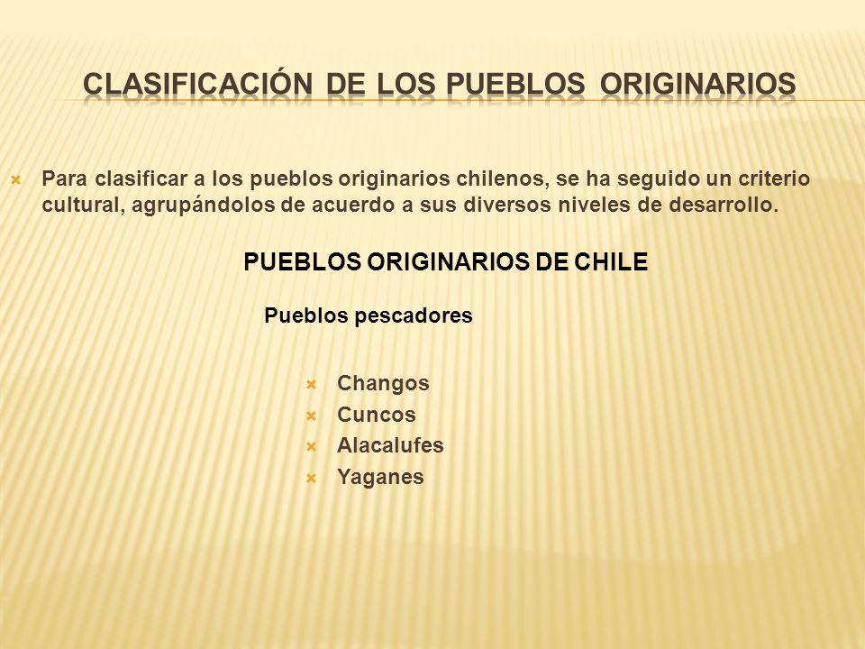 Para clasificar a los pueblos originarios chilenos, se ha seguido un criterio cultural, agrupándolos de acuerdo a sus diversos niveles de desarrollo.
