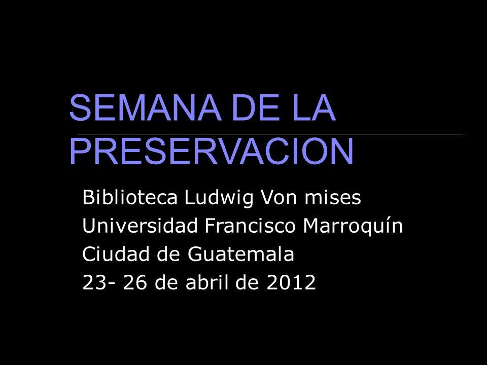 Biblioteca Ludwig Von mises Universidad Francisco Marroquín Ciudad de Guatemala 23- 26 de abril de 2012 SEMANA DE LA PRESERVACION