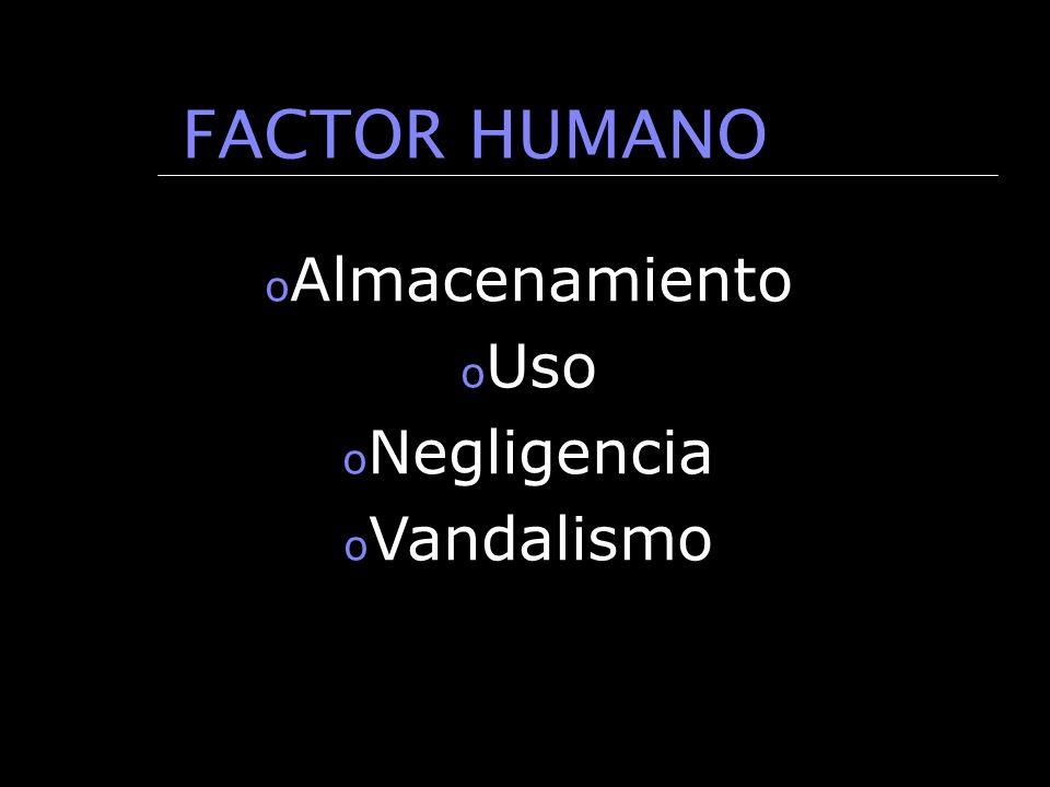 FACTOR HUMANO o Almacenamiento o Uso o Negligencia o Vandalismo