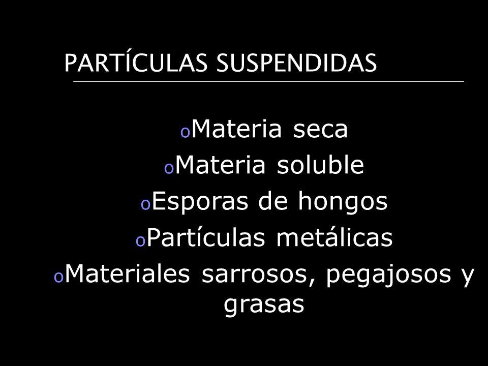 PARTÍCULAS SUSPENDIDAS o Materia seca o Materia soluble o Esporas de hongos o Partículas metálicas o Materiales sarrosos, pegajosos y grasas