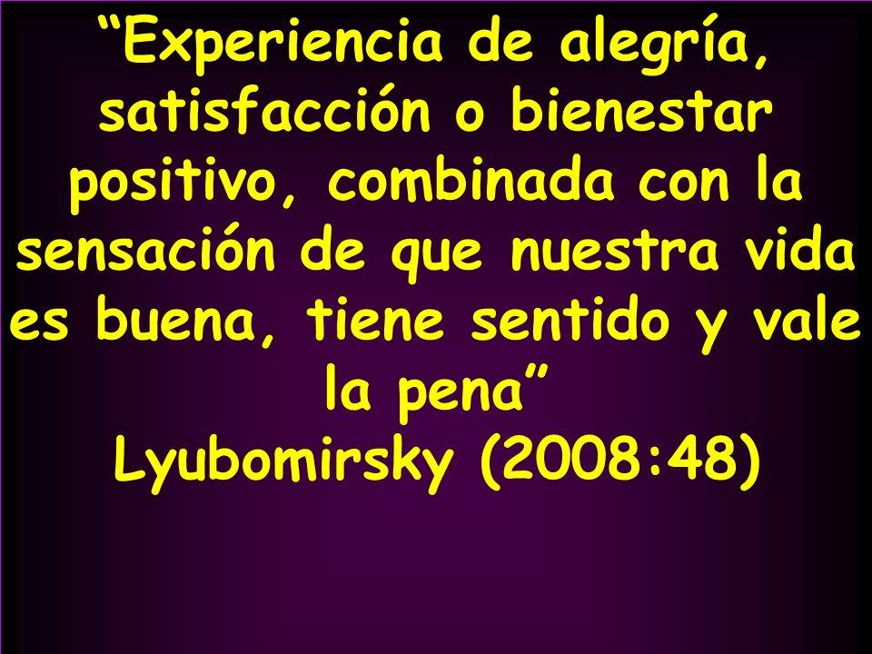 Experiencia de alegría, satisfacción o bienestar positivo, combinada con la sensación de que nuestra vida es buena, tiene sentido y vale la pena Lyubo