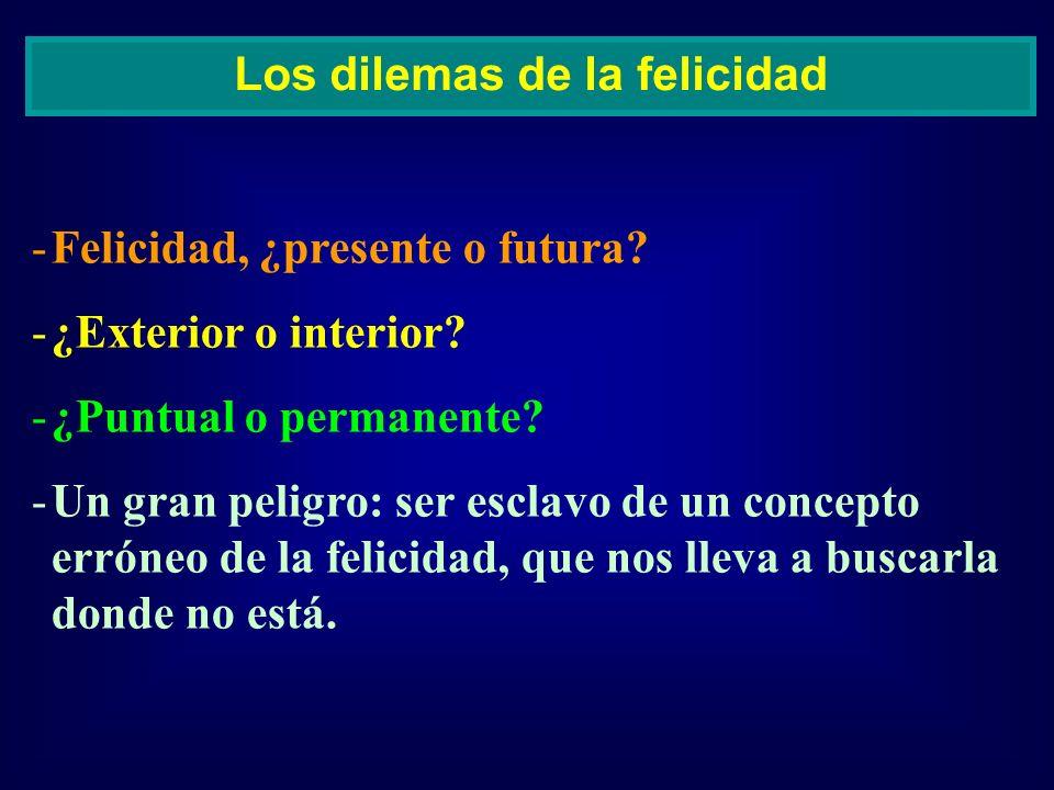 -Felicidad, ¿presente o futura? -¿Exterior o interior? -¿Puntual o permanente? -Un gran peligro: ser esclavo de un concepto erróneo de la felicidad, q