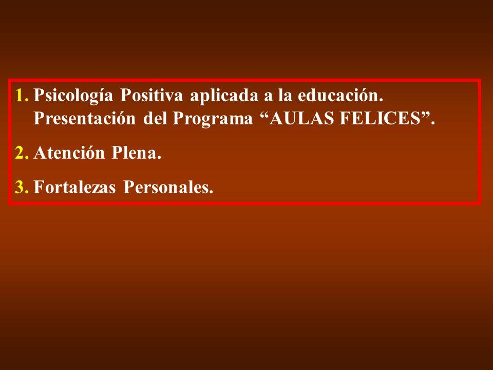 1.Psicología Positiva aplicada a la educación. Presentación del Programa AULAS FELICES. 2.Atención Plena. 3.Fortalezas Personales.