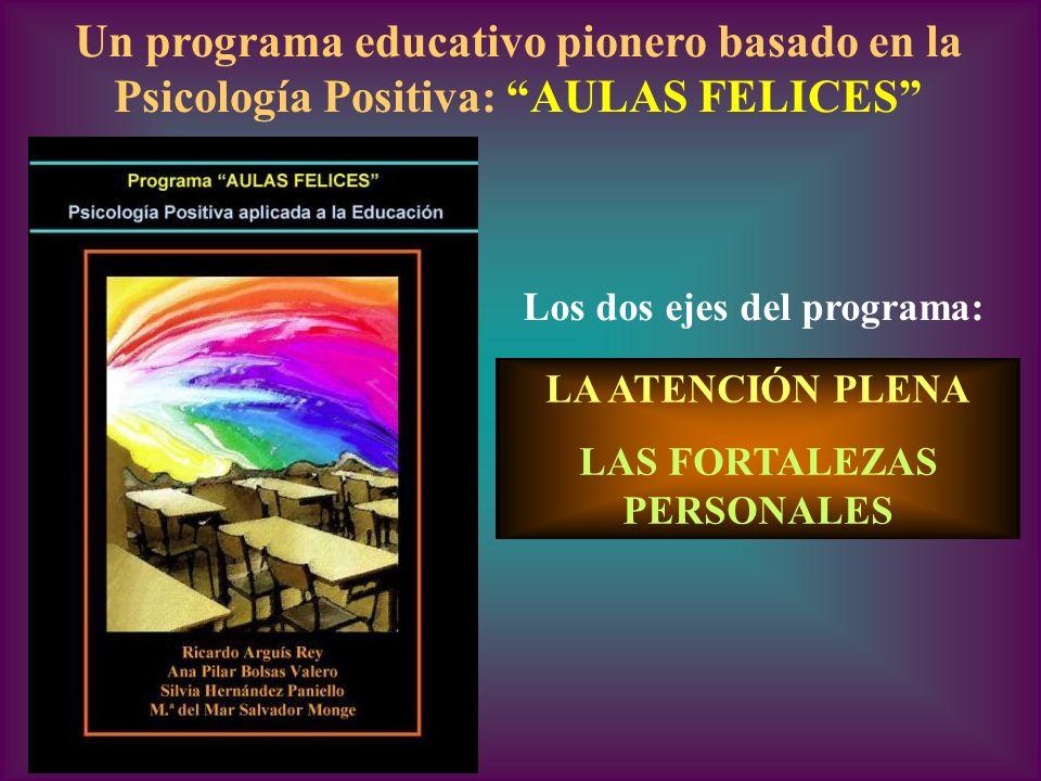 Un programa educativo pionero basado en la Psicología Positiva: AULAS FELICES Los dos ejes del programa: LA ATENCIÓN PLENA LAS FORTALEZAS PERSONALES