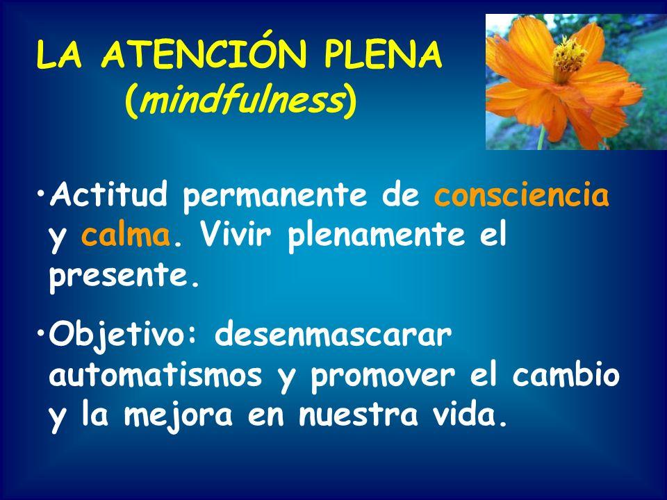 LA ATENCIÓN PLENA (mindfulness) Actitud permanente de consciencia y calma. Vivir plenamente el presente. Objetivo: desenmascarar automatismos y promov