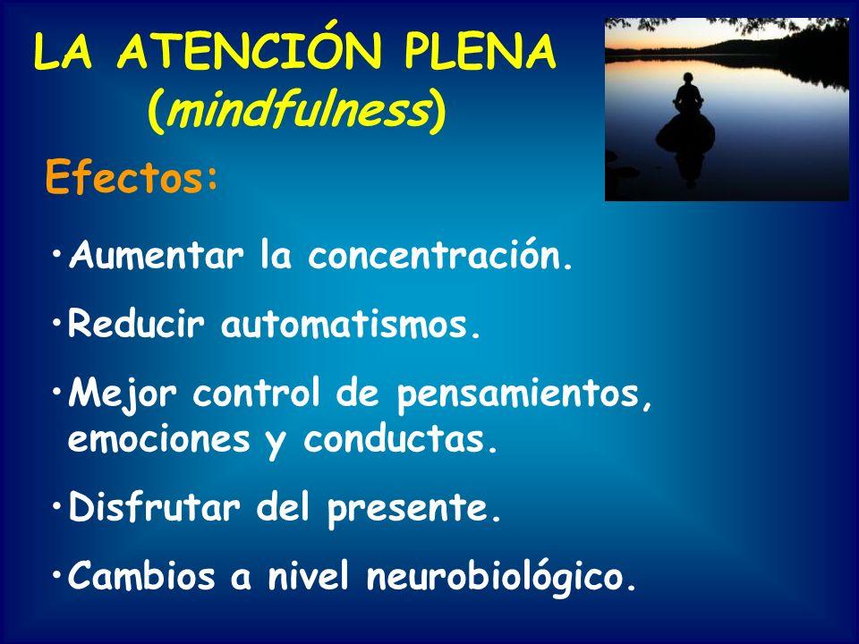 LA ATENCIÓN PLENA (mindfulness) Efectos: Aumentar la concentración. Reducir automatismos. Mejor control de pensamientos, emociones y conductas. Disfru