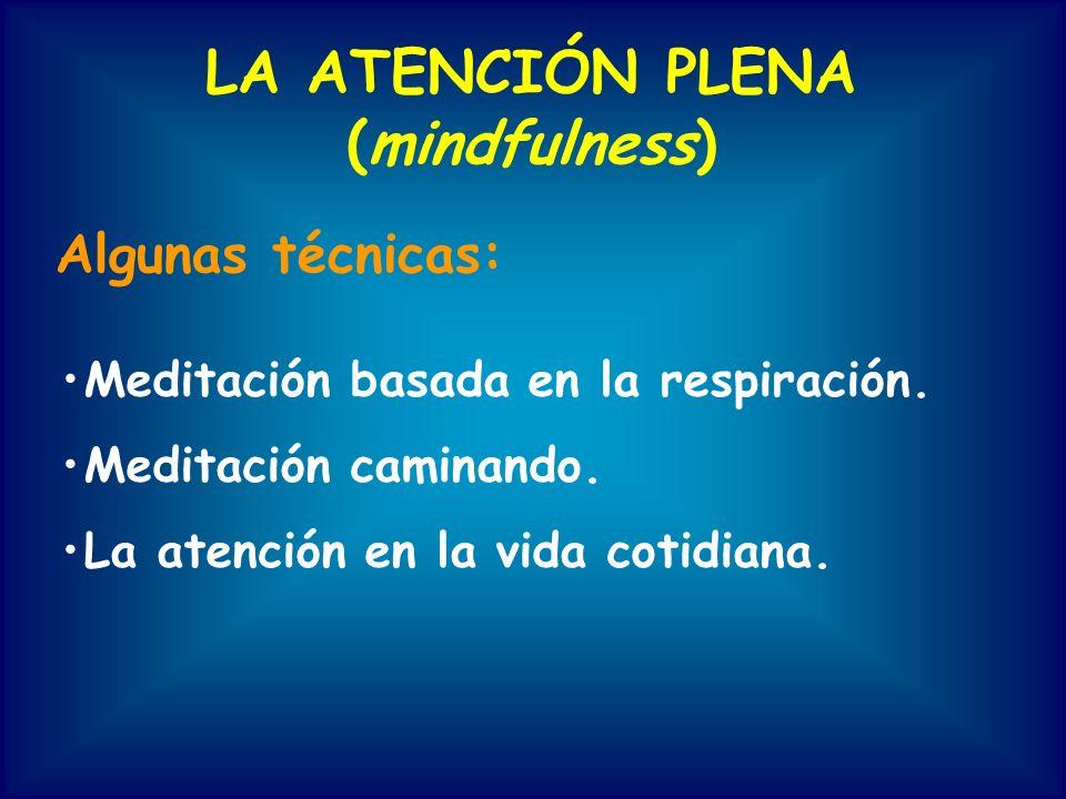 LA ATENCIÓN PLENA (mindfulness) Algunas técnicas: Meditación basada en la respiración. Meditación caminando. La atención en la vida cotidiana.