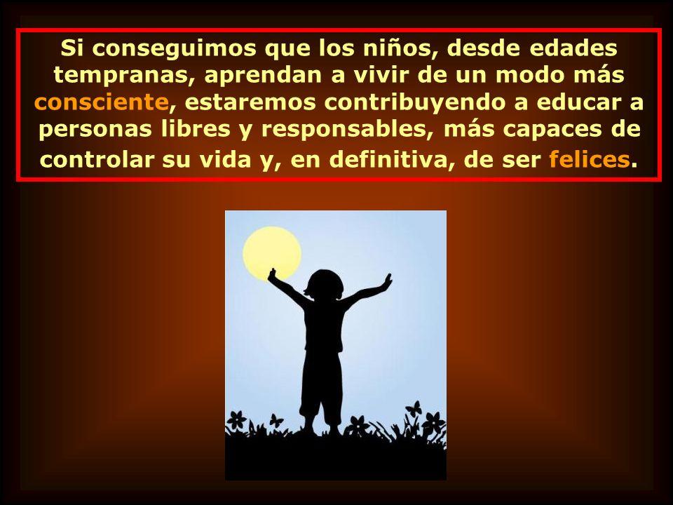 Si conseguimos que los niños, desde edades tempranas, aprendan a vivir de un modo más consciente, estaremos contribuyendo a educar a personas libres y