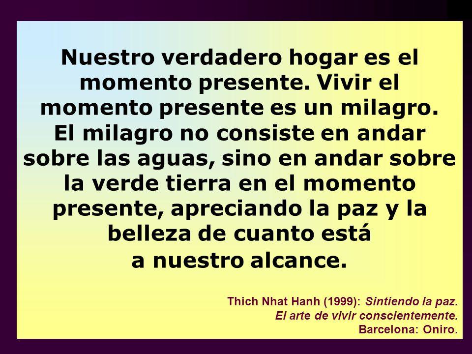 Nuestro verdadero hogar es el momento presente. Vivir el momento presente es un milagro. El milagro no consiste en andar sobre las aguas, sino en anda