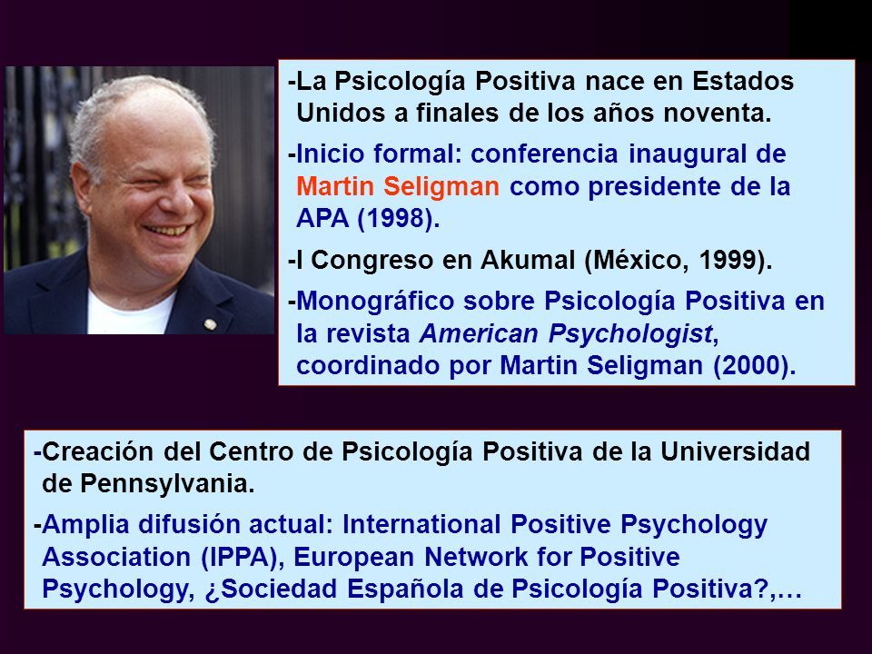 -Creación del Centro de Psicología Positiva de la Universidad de Pennsylvania. -Amplia difusión actual: International Positive Psychology Association