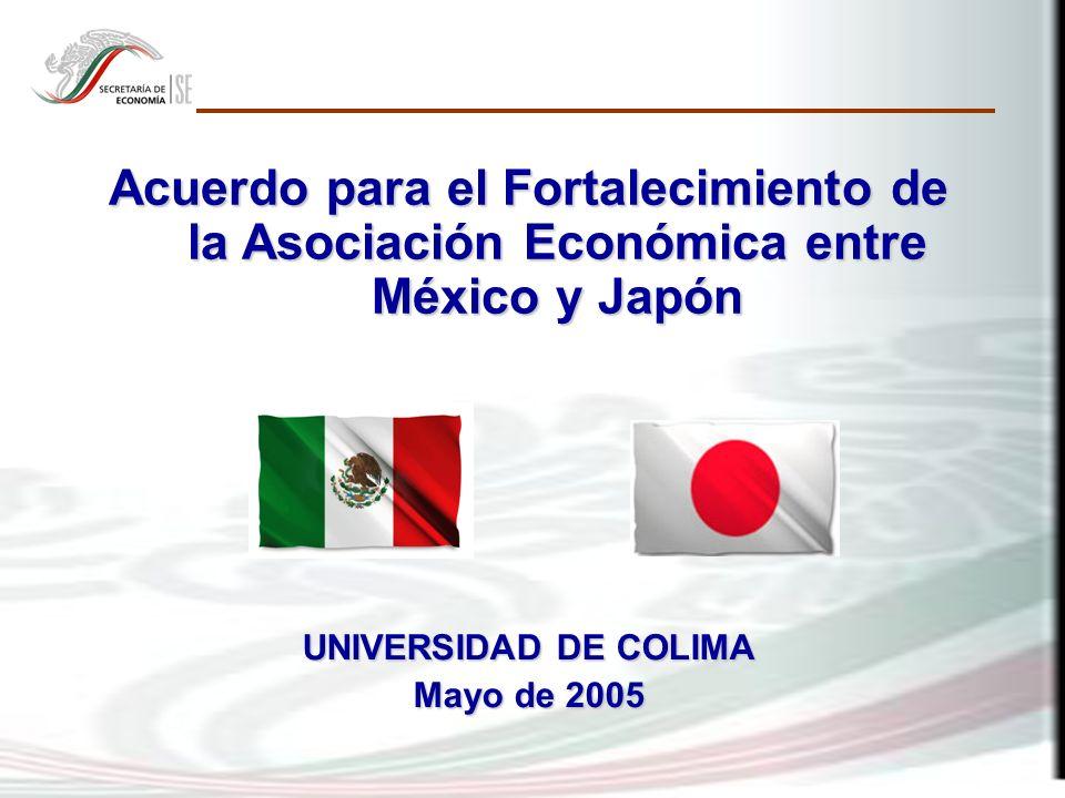 Acuerdo para el Fortalecimiento de la Asociación Económica entre México y Japón UNIVERSIDAD DE COLIMA Mayo de 2005