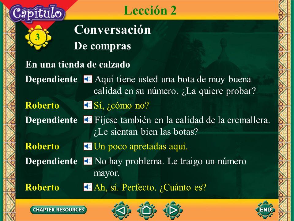 3 Conversación Dependiente Sí, señor. ¿En qué puedo servirle? Roberto Mientras estoy aquí en Argentina quiero comprarme un par de botas de cuero. De c