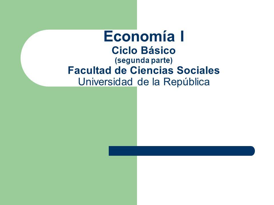Economía I Ciclo Básico (segunda parte) Facultad de Ciencias Sociales Universidad de la República