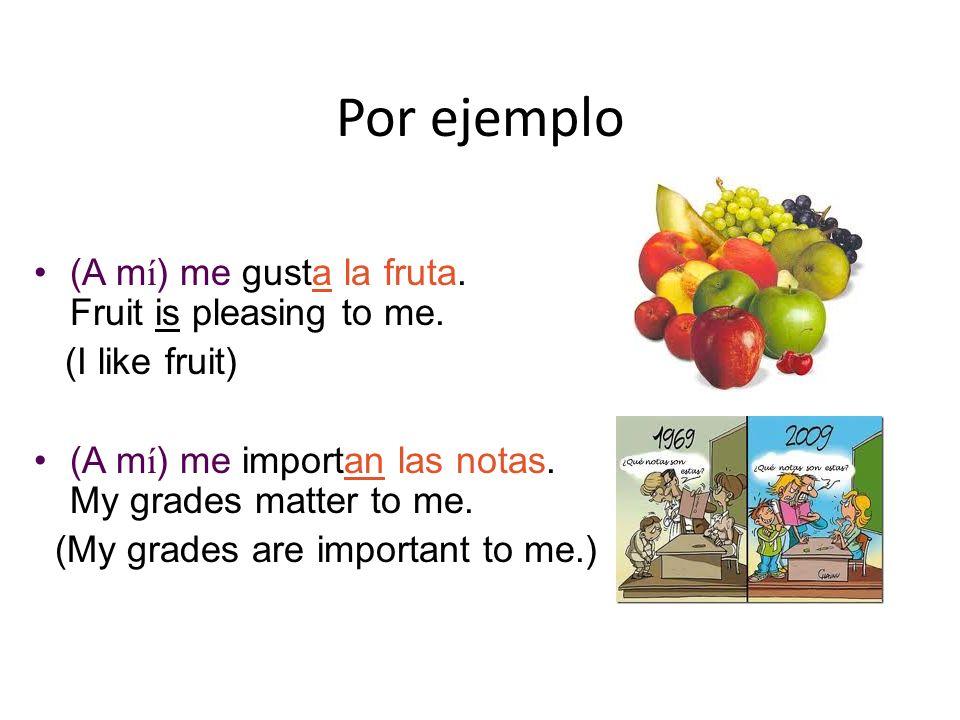 Por ejemplo (A m í ) me gusta la fruta.Fruit is pleasing to me.