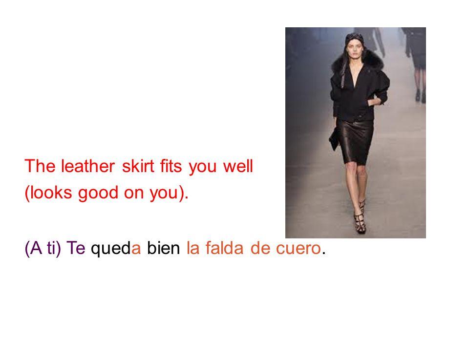 ¿ C ó mo se dice en espa ñ ol?: The leather skirt fits you well (looks good on you).