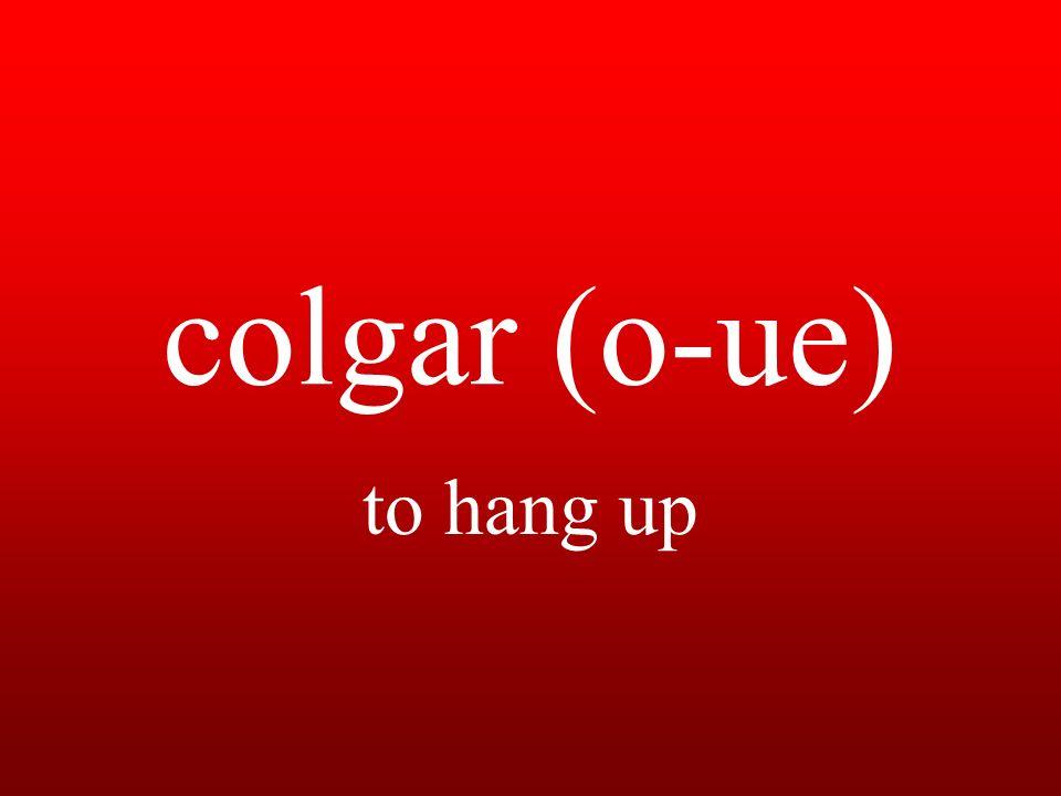 colgar (o-ue) to hang up