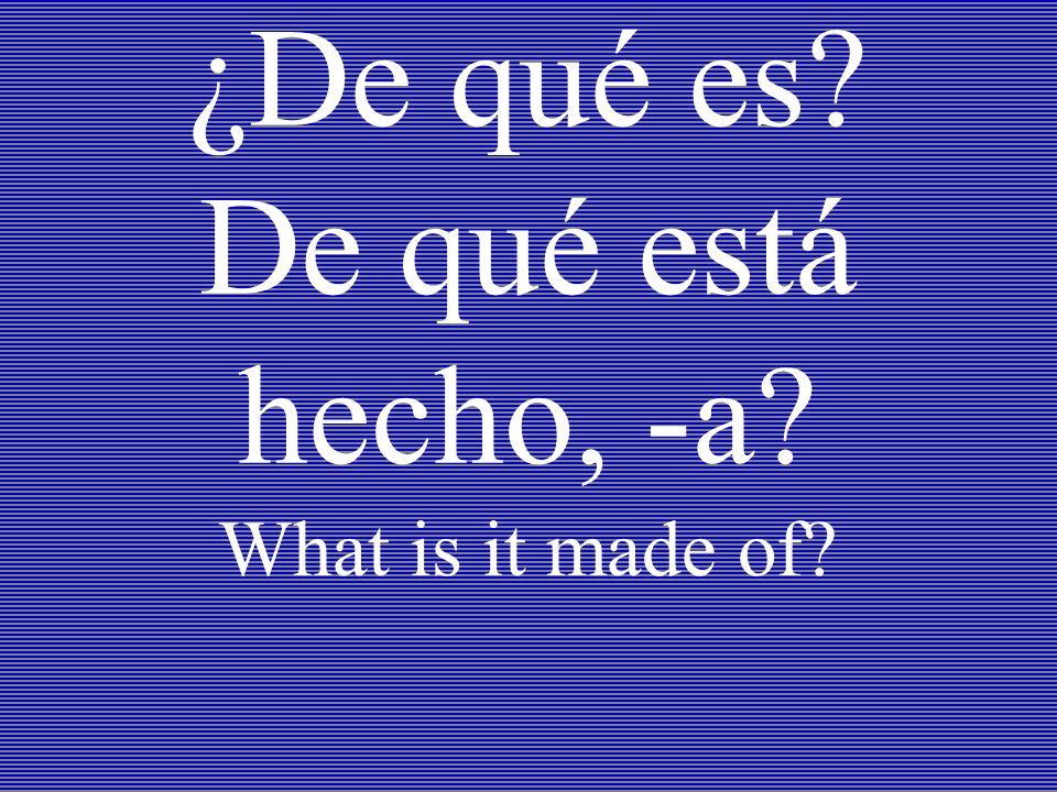 ¿De qué es? De qué está hecho, -a? What is it made of?