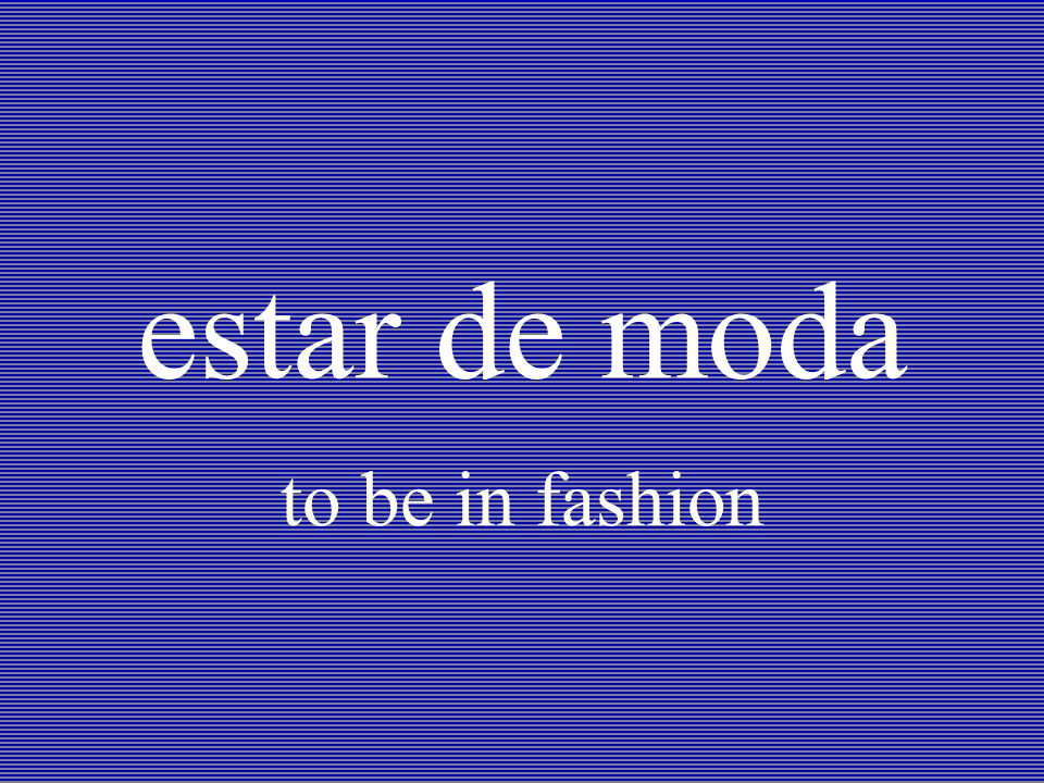 estar de moda to be in fashion