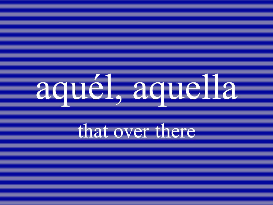 aquél, aquella that over there