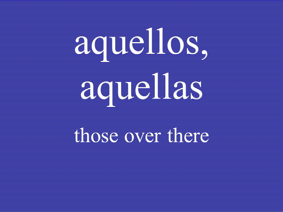 aquellos, aquellas those over there