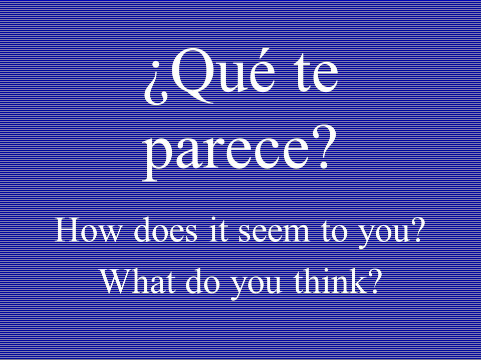 ¿Qué te parece How does it seem to you What do you think