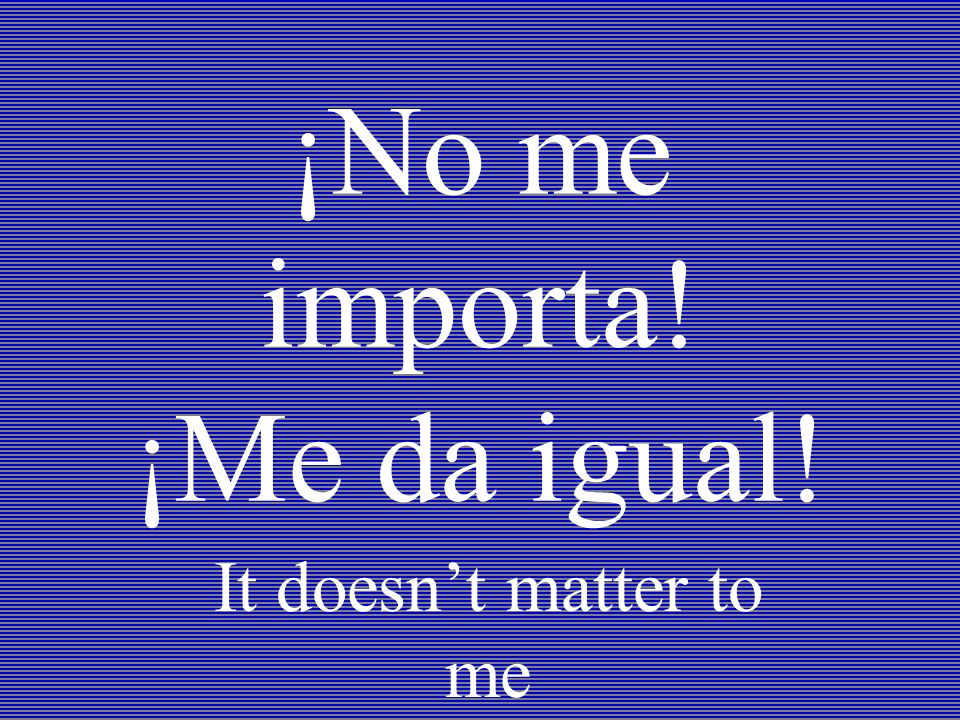 ¡No me importa! ¡Me da igual! It doesnt matter to me