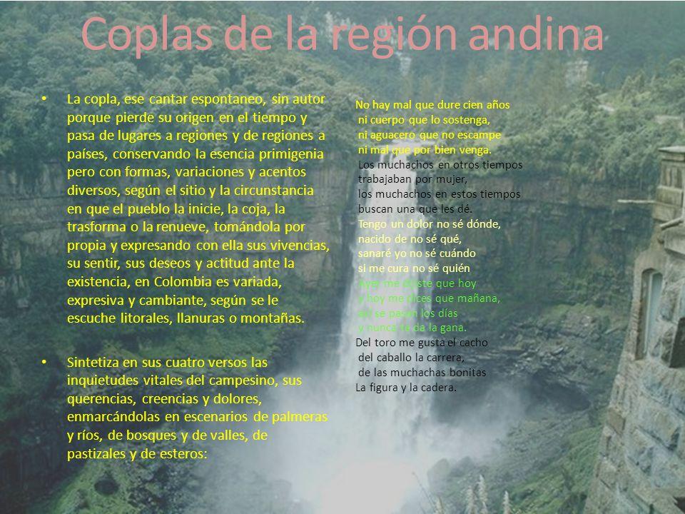 Coplas de la región andina La copla, ese cantar espontaneo, sin autor porque pierde su origen en el tiempo y pasa de lugares a regiones y de regiones