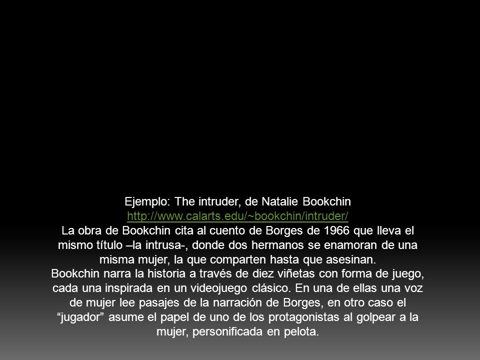 Ejemplo: The intruder, de Natalie Bookchin http://www.calarts.edu/~bookchin/intruder/ La obra de Bookchin cita al cuento de Borges de 1966 que lleva e