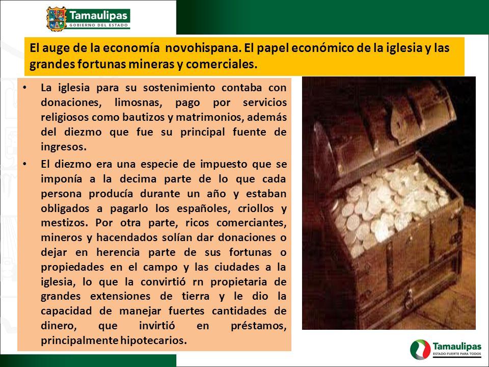 El auge de la economía novohispana. El papel económico de la iglesia y las grandes fortunas mineras y comerciales. La iglesia para su sostenimiento co