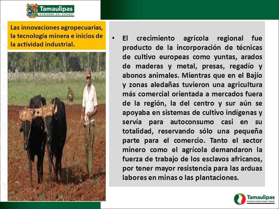 Las innovaciones agropecuarias, la tecnología minera e inicios de la actividad industrial. El crecimiento agrícola regional fue producto de la incorpo