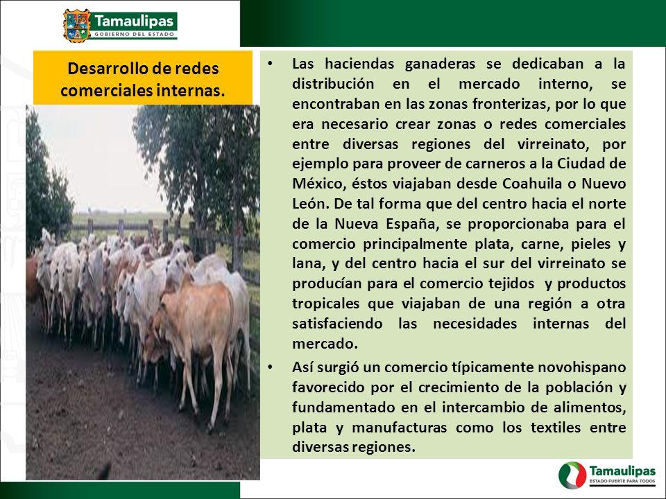 Desarrollo de redes comerciales internas. Las haciendas ganaderas se dedicaban a la distribución en el mercado interno, se encontraban en las zonas fr