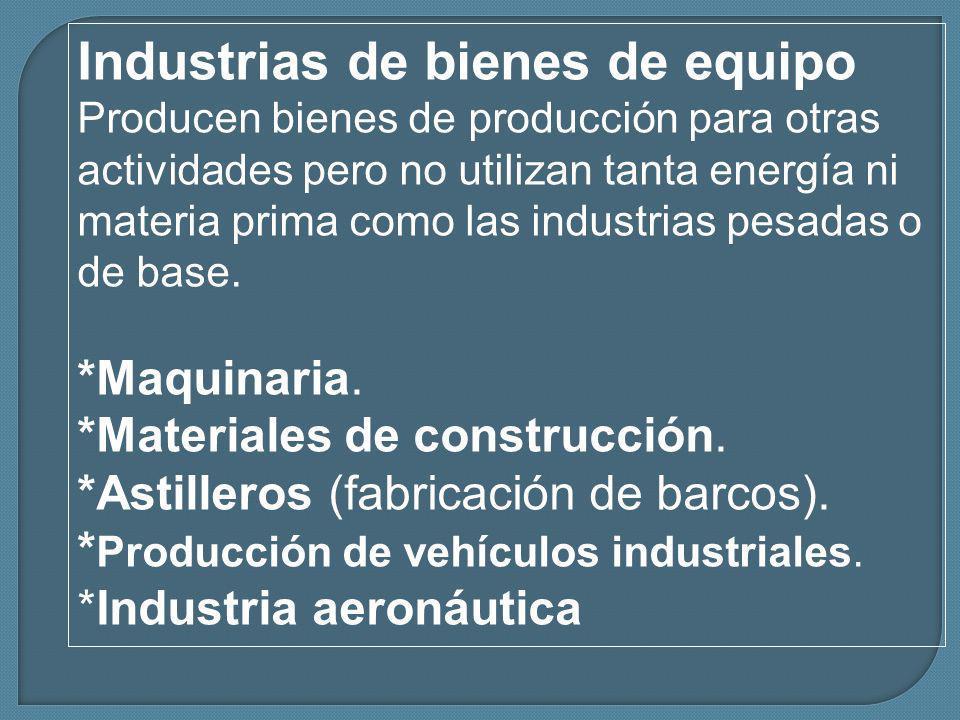Industrias de bienes de equipo Producen bienes de producción para otras actividades pero no utilizan tanta energía ni materia prima como las industrias pesadas o de base.
