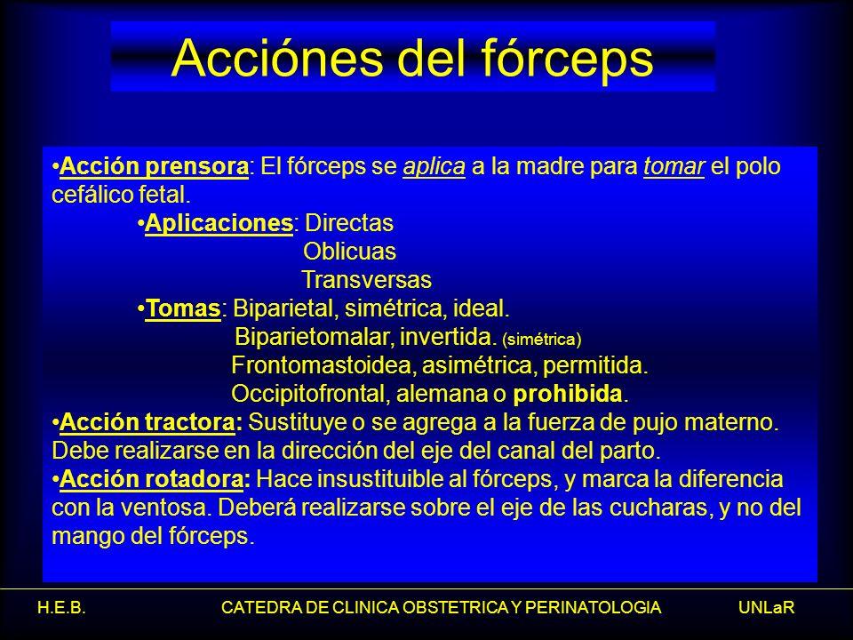 H.E.B. CATEDRA DE CLINICA OBSTETRICA Y PERINATOLOGIA UNLaR Acciónes del fórceps Acción prensora: El fórceps se aplica a la madre para tomar el polo ce