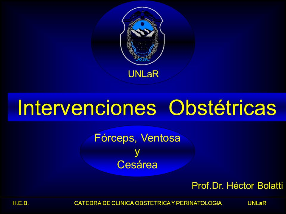 H.E.B. CATEDRA DE CLINICA OBSTETRICA Y PERINATOLOGIA UNLaR Intervenciones Obstétricas Prof.Dr. Héctor Bolatti Fórceps, Ventosa y Cesárea UNLaR